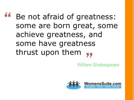 """Be not afraid of greatness, some are born great, some achieve greatness, and some have greatness thrust upon them."""