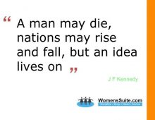 """A man may die, nations may rise and fall, but an idea lives on."" – John F. Kennedy"