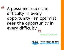 """A pessimist sees the difficulty in every opportunity; an optimist sees the opportunity in every difficulty"" – Winston Churchill"