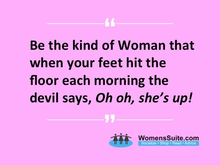 """""""Be the kind of woman who, when your feet hit the floor each morning, the devil says """"Oh, no! She's up."""