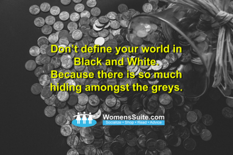 Don't define your world in Black & White Because there is so much hiding amongst the greys