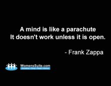 A mind is like a parachute It doesn't work unless it is open. - Frank Zappa