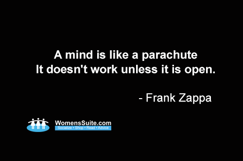 A mind is like a parachute It doesn't work unless it is open. - Frank Zappa