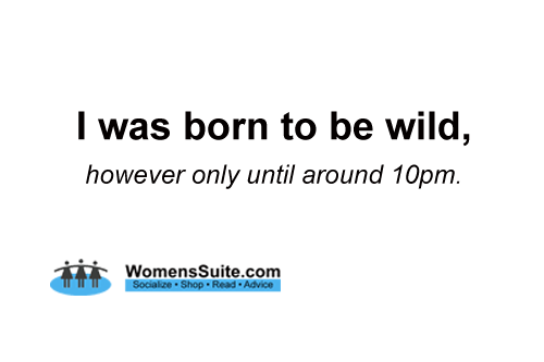 I was born to be wild, however only until around 10pm.