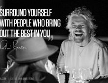 Surround yourself with people who bring out the best in you.