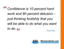 Confidence is 10 percent hard work and 90 percent delusion – just thinking foolishly that you will be able to do what you want to do.