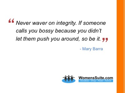 Never waver on integrity. If someone calls you bossy because you didn't let them push you around, so be it.