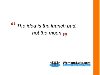 The idea is the launch pad, not the moon